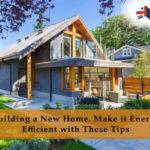 Building New Home Make Energy Efficient These Tips